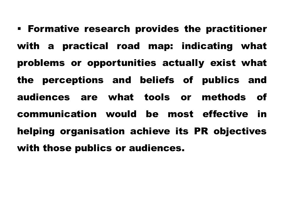  Formative research provides the practitioner with a practical road map: indicating what problems or opportunities actually exist what the perceptions and beliefs of publics and audiences are what tools or methods of communication would be most effective in helping organisation achieve its PR objectives with those publics or audiences.