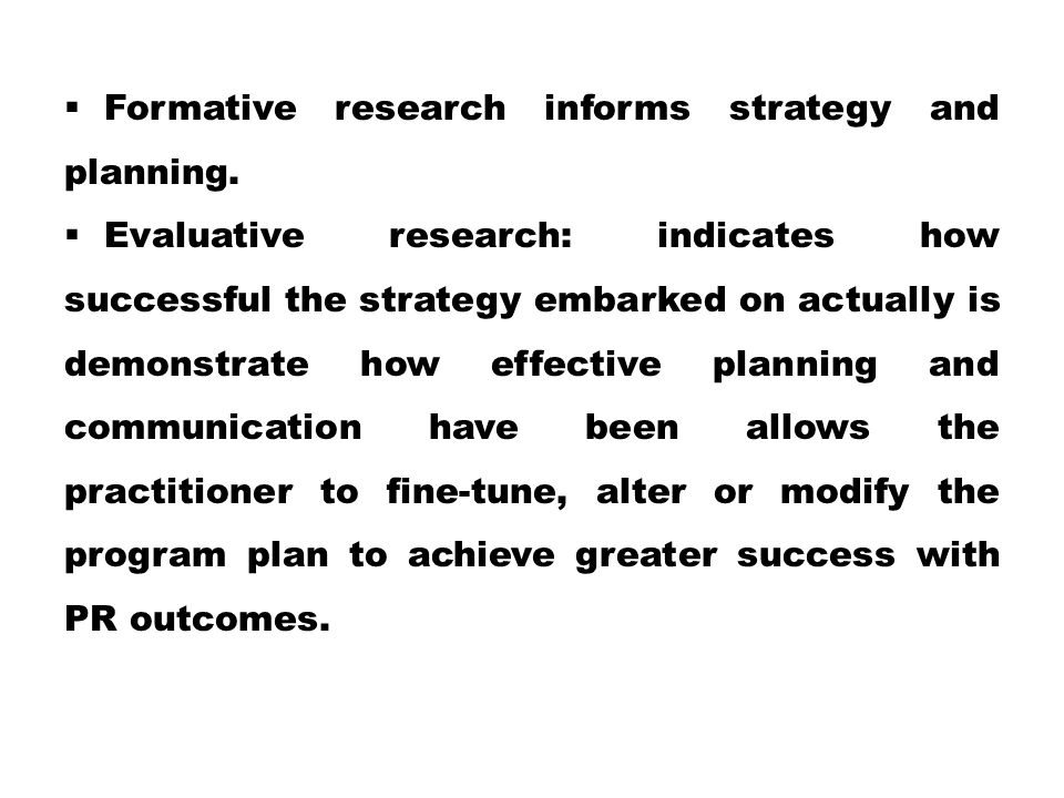  Formative research informs strategy and planning.  Evaluative research: indicates how successful the strategy embarked on actually is demonstrate h