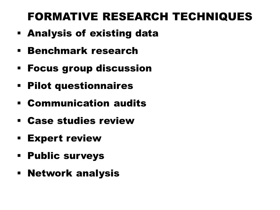 FORMATIVE RESEARCH TECHNIQUES  Analysis of existing data  Benchmark research  Focus group discussion  Pilot questionnaires  Communication audits