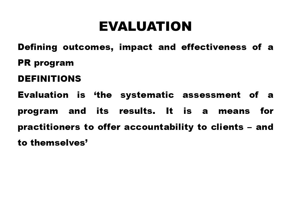 EVALUATION Defining outcomes, impact and effectiveness of a PR program DEFINITIONS Evaluation is 'the systematic assessment of a program and its results.