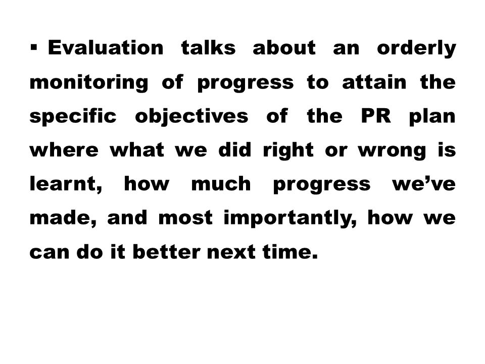  Evaluation talks about an orderly monitoring of progress to attain the specific objectives of the PR plan where what we did right or wrong is learnt
