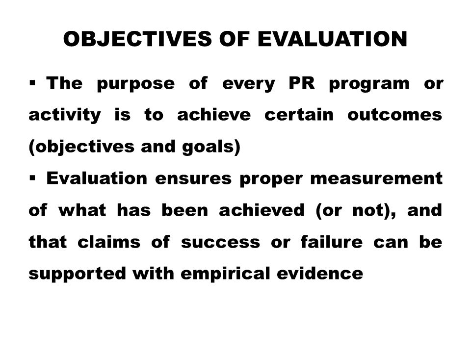 OBJECTIVES OF EVALUATION  The purpose of every PR program or activity is to achieve certain outcomes (objectives and goals)  Evaluation ensures proper measurement of what has been achieved (or not), and that claims of success or failure can be supported with empirical evidence