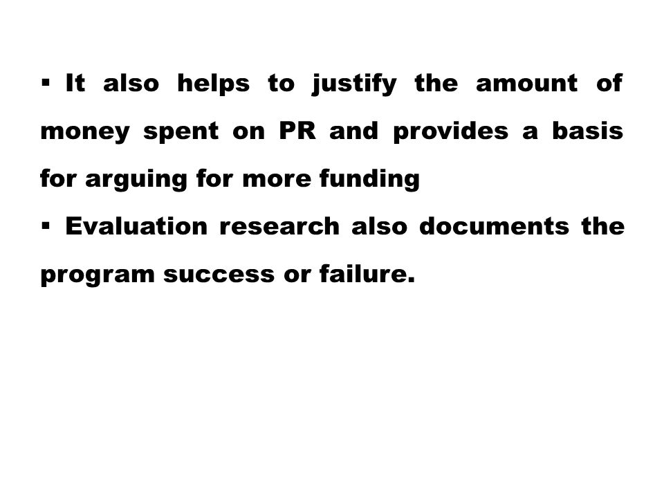  It also helps to justify the amount of money spent on PR and provides a basis for arguing for more funding  Evaluation research also documents the