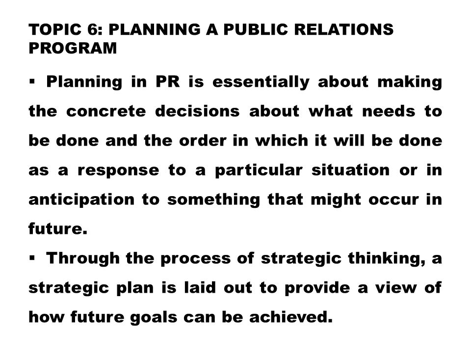 TOPIC 6: PLANNING A PUBLIC RELATIONS PROGRAM  Planning in PR is essentially about making the concrete decisions about what needs to be done and the o