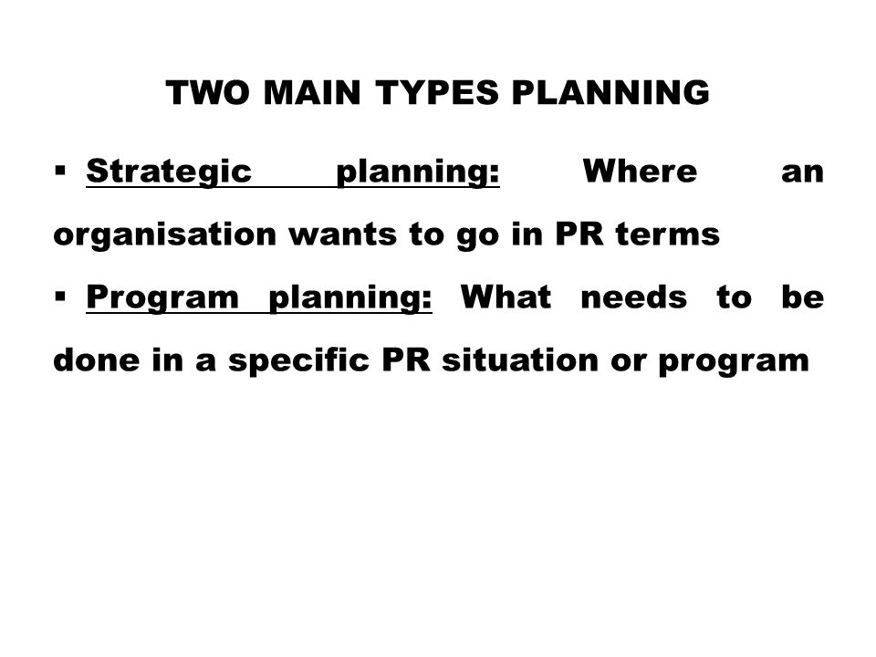 TWO MAIN TYPES PLANNING  Strategic planning: Where an organisation wants to go in PR terms  Program planning: What needs to be done in a specific PR situation or program