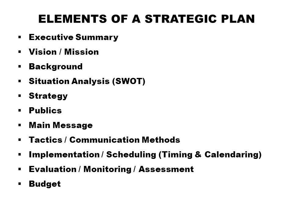 ELEMENTS OF A STRATEGIC PLAN  Executive Summary  Vision / Mission  Background  Situation Analysis (SWOT)  Strategy  Publics  Main Message  Tactics / Communication Methods  Implementation / Scheduling (Timing & Calendaring)  Evaluation / Monitoring / Assessment  Budget