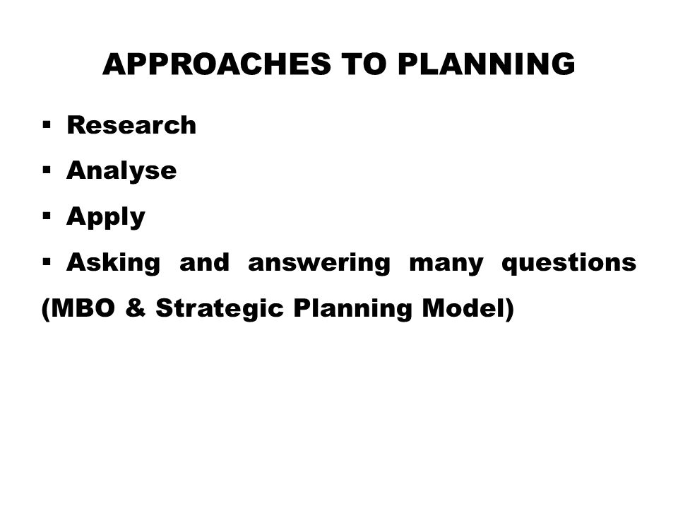 APPROACHES TO PLANNING  Research  Analyse  Apply  Asking and answering many questions (MBO & Strategic Planning Model)