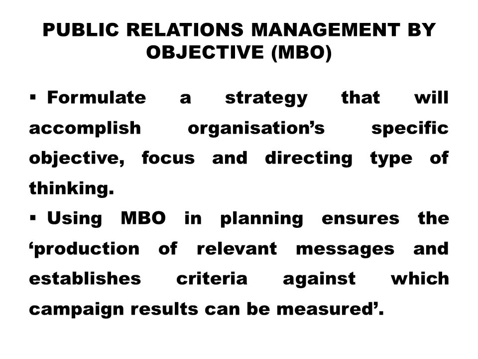 PUBLIC RELATIONS MANAGEMENT BY OBJECTIVE (MBO)  Formulate a strategy that will accomplish organisation's specific objective, focus and directing type