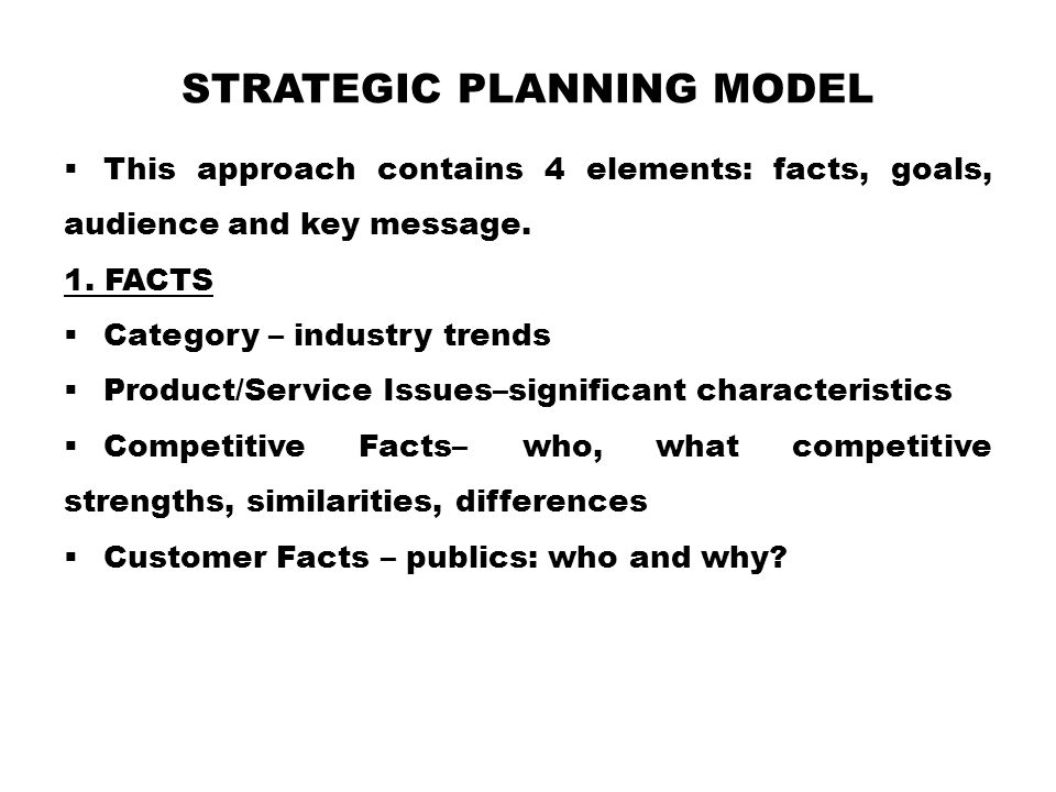 STRATEGIC PLANNING MODEL  This approach contains 4 elements: facts, goals, audience and key message. 1. FACTS  Category – industry trends  Product/