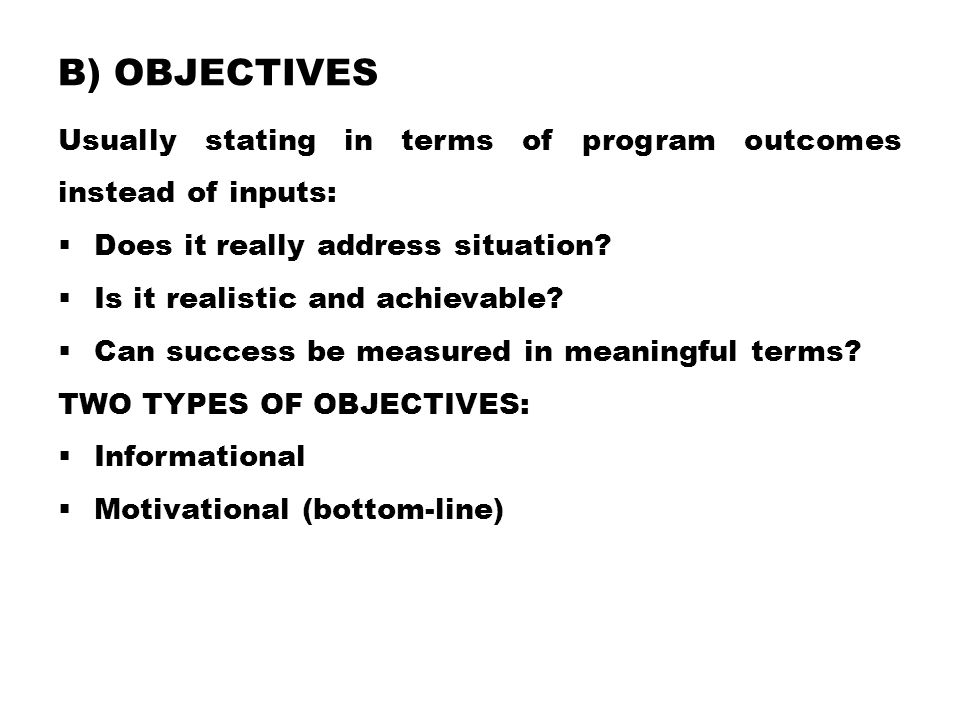 B) OBJECTIVES Usually stating in terms of program outcomes instead of inputs:  Does it really address situation?  Is it realistic and achievable? 