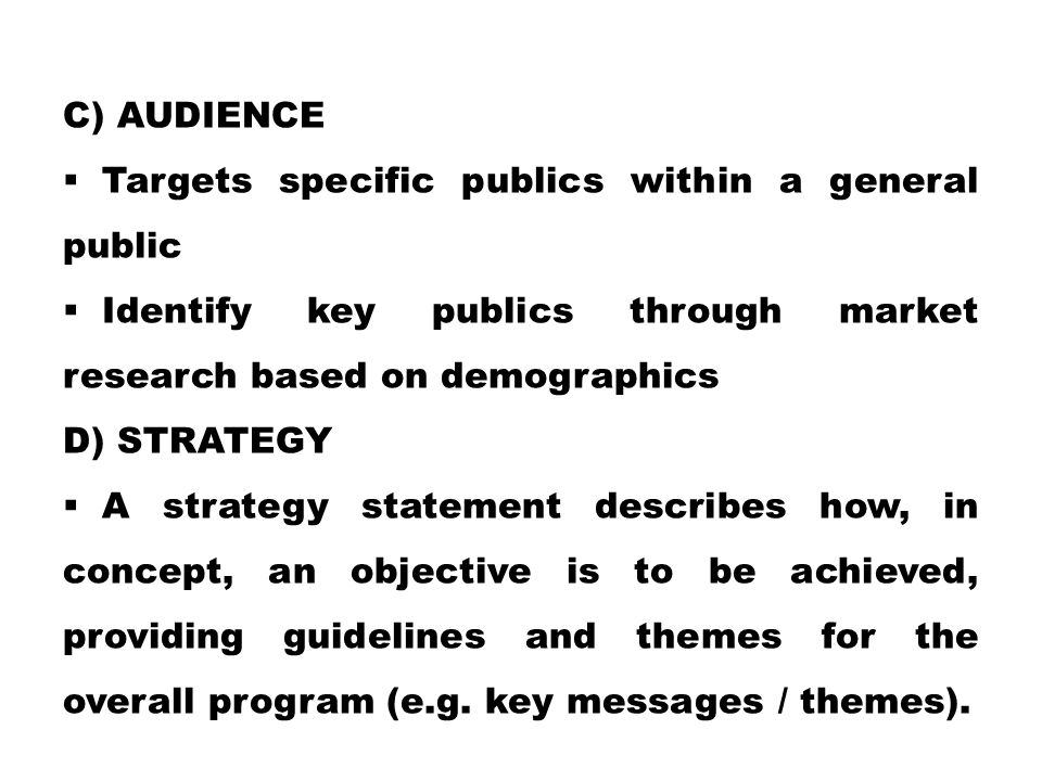 C) AUDIENCE  Targets specific publics within a general public  Identify key publics through market research based on demographics D) STRATEGY  A st