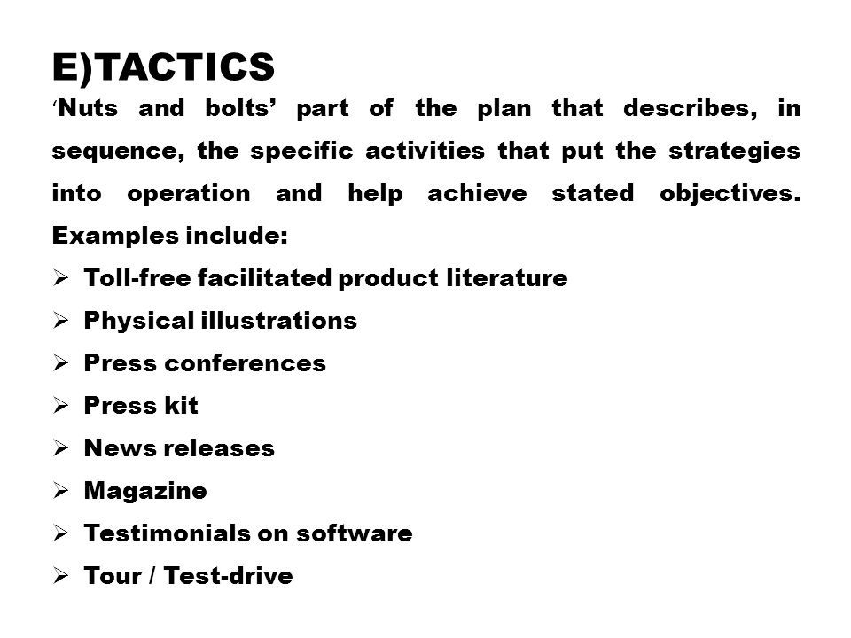 E)TACTICS ' Nuts and bolts' part of the plan that describes, in sequence, the specific activities that put the strategies into operation and help achieve stated objectives.