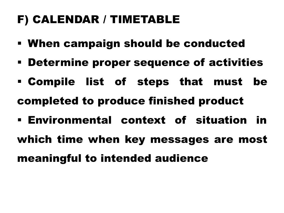 F) CALENDAR / TIMETABLE  When campaign should be conducted  Determine proper sequence of activities  Compile list of steps that must be completed t