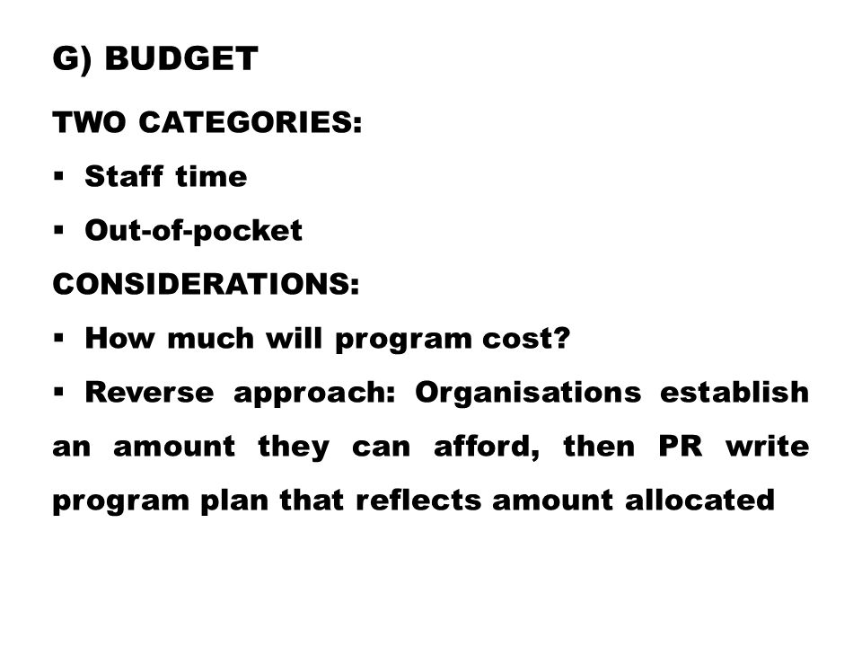 G) BUDGET TWO CATEGORIES:  Staff time  Out-of-pocket CONSIDERATIONS:  How much will program cost?  Reverse approach: Organisations establish an am