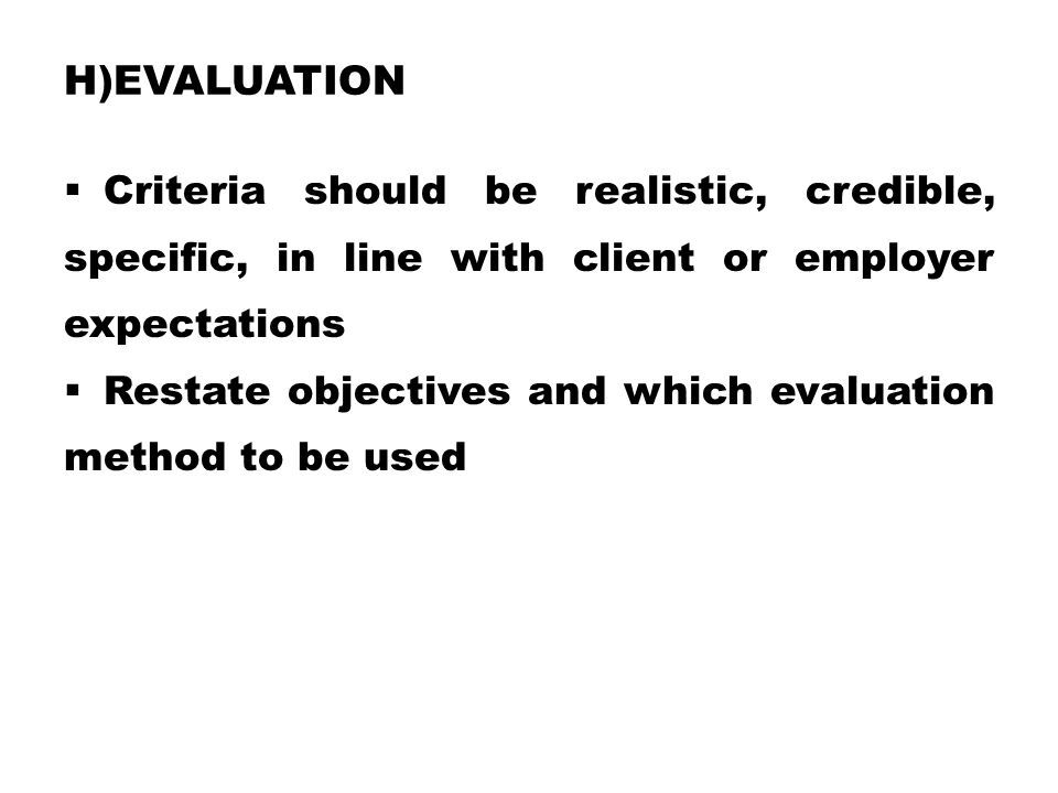 H)EVALUATION  Criteria should be realistic, credible, specific, in line with client or employer expectations  Restate objectives and which evaluatio