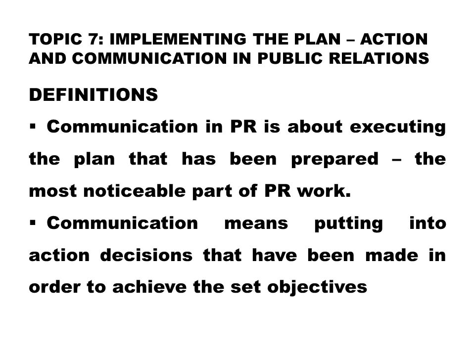 TOPIC 7: IMPLEMENTING THE PLAN – ACTION AND COMMUNICATION IN PUBLIC RELATIONS DEFINITIONS  Communication in PR is about executing the plan that has been prepared – the most noticeable part of PR work.