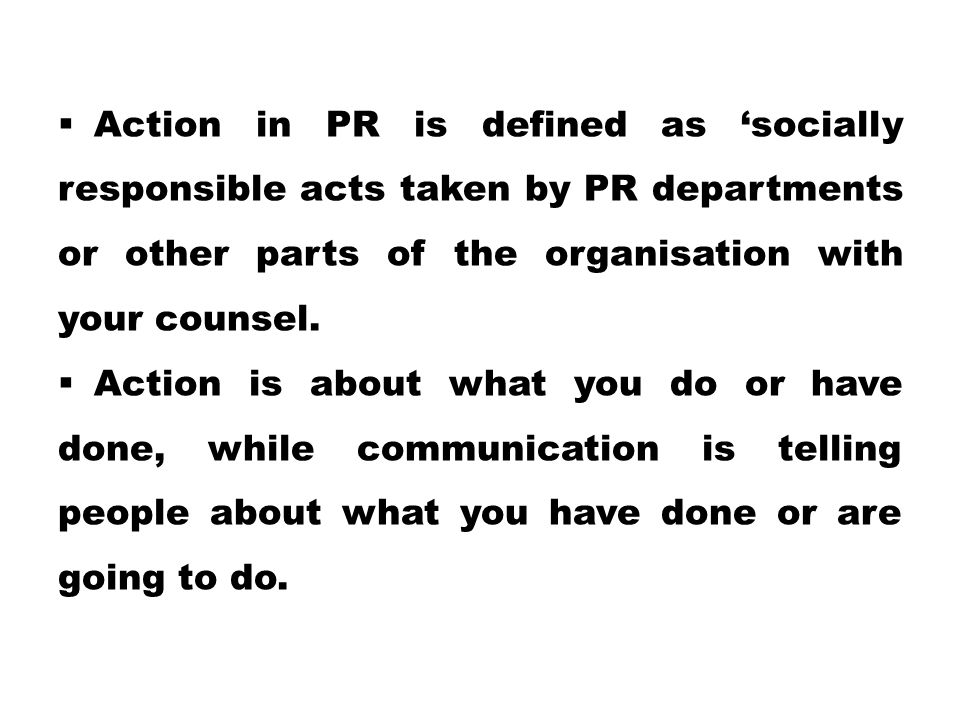  Action in PR is defined as 'socially responsible acts taken by PR departments or other parts of the organisation with your counsel.