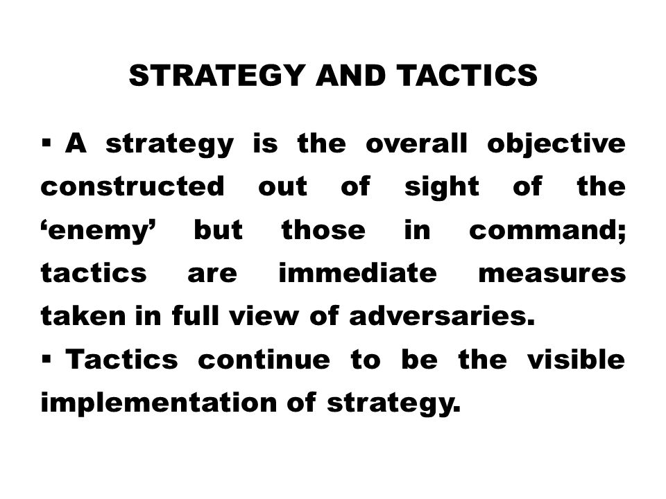 STRATEGY AND TACTICS  A strategy is the overall objective constructed out of sight of the 'enemy' but those in command; tactics are immediate measures taken in full view of adversaries.