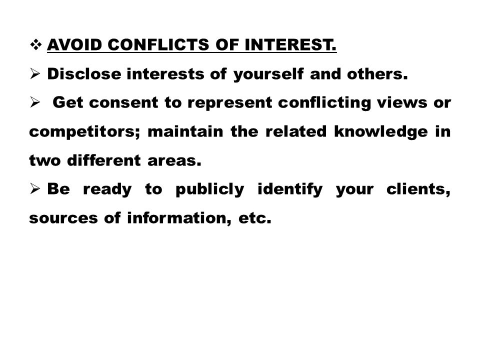  AVOID CONFLICTS OF INTEREST.  Disclose interests of yourself and others.  Get consent to represent conflicting views or competitors; maintain the