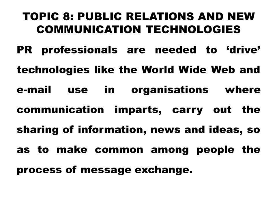 TOPIC 8: PUBLIC RELATIONS AND NEW COMMUNICATION TECHNOLOGIES PR professionals are needed to 'drive' technologies like the World Wide Web and e-mail use in organisations where communication imparts, carry out the sharing of information, news and ideas, so as to make common among people the process of message exchange.