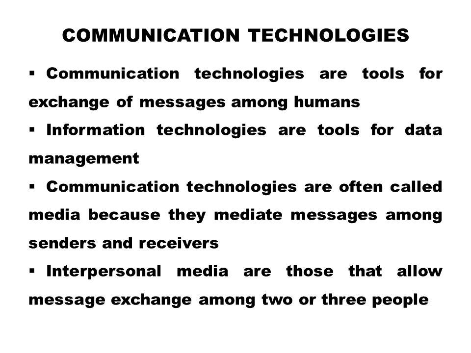 COMMUNICATION TECHNOLOGIES  Communication technologies are tools for exchange of messages among humans  Information technologies are tools for data management  Communication technologies are often called media because they mediate messages among senders and receivers  Interpersonal media are those that allow message exchange among two or three people
