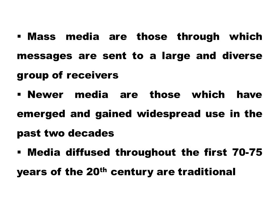  Mass media are those through which messages are sent to a large and diverse group of receivers  Newer media are those which have emerged and gained widespread use in the past two decades  Media diffused throughout the first 70-75 years of the 20 th century are traditional