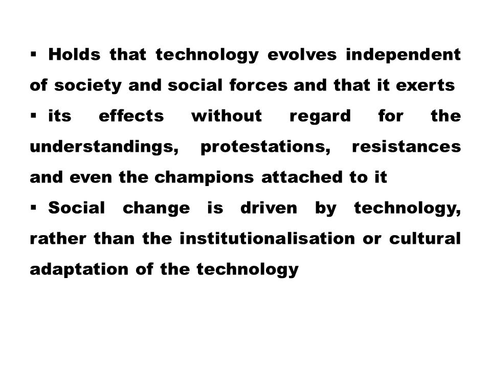  Holds that technology evolves independent of society and social forces and that it exerts  its effects without regard for the understandings, protestations, resistances and even the champions attached to it  Social change is driven by technology, rather than the institutionalisation or cultural adaptation of the technology