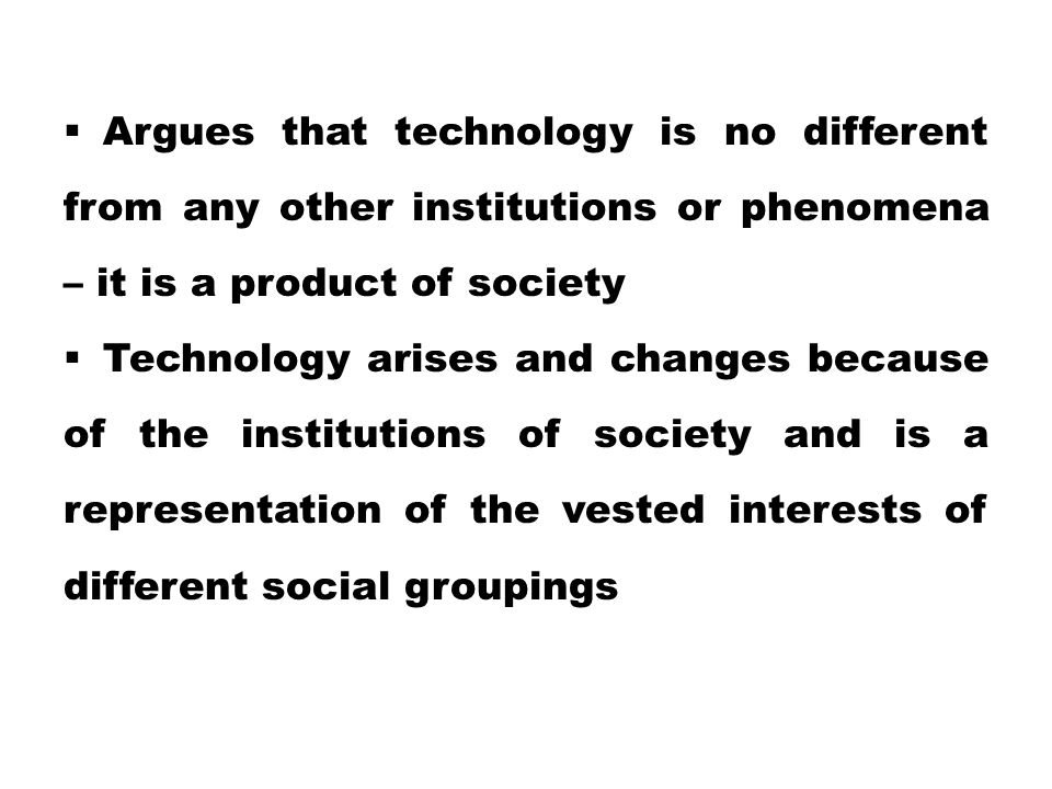  Argues that technology is no different from any other institutions or phenomena – it is a product of society  Technology arises and changes because