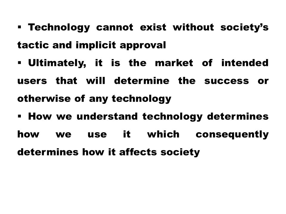  Technology cannot exist without society's tactic and implicit approval  Ultimately, it is the market of intended users that will determine the success or otherwise of any technology  How we understand technology determines how we use it which consequently determines how it affects society