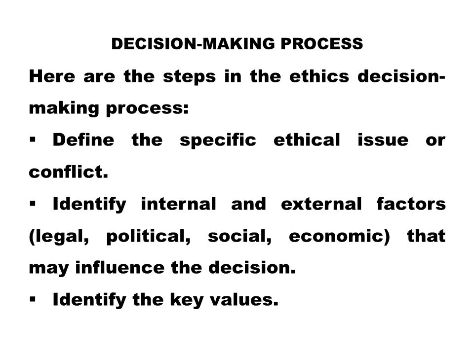 DECISION-MAKING PROCESS Here are the steps in the ethics decision- making process:  Define the specific ethical issue or conflict.