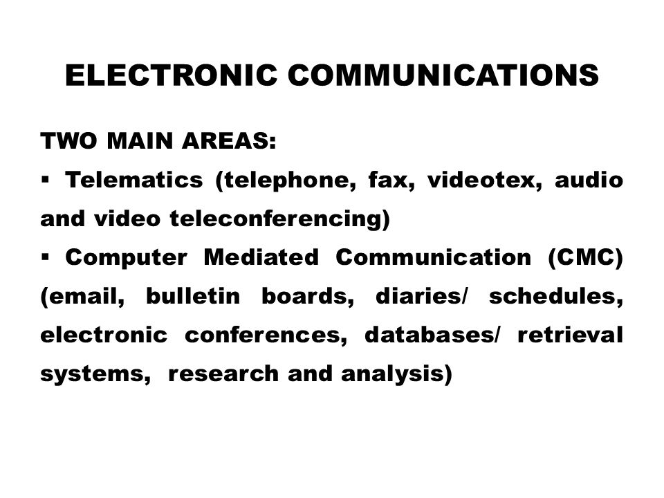 ELECTRONIC COMMUNICATIONS TWO MAIN AREAS:  Telematics (telephone, fax, videotex, audio and video teleconferencing)  Computer Mediated Communication