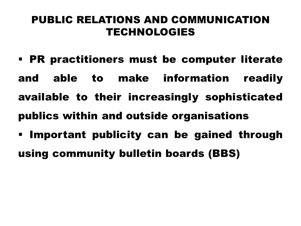PUBLIC RELATIONS AND COMMUNICATION TECHNOLOGIES  PR practitioners must be computer literate and able to make information readily available to their i