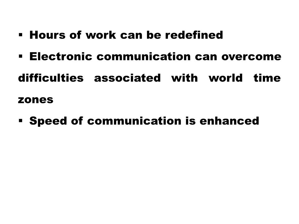  Hours of work can be redefined  Electronic communication can overcome difficulties associated with world time zones  Speed of communication is enh