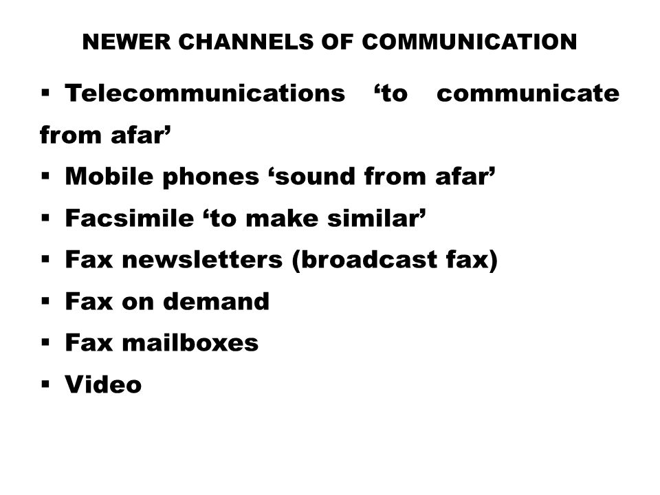 NEWER CHANNELS OF COMMUNICATION  Telecommunications 'to communicate from afar'  Mobile phones 'sound from afar'  Facsimile 'to make similar'  Fax