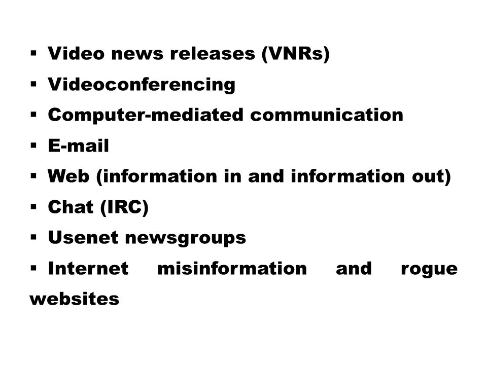  Video news releases (VNRs)  Videoconferencing  Computer-mediated communication  E-mail  Web (information in and information out)  Chat (IRC)  Usenet newsgroups  Internet misinformation and rogue websites