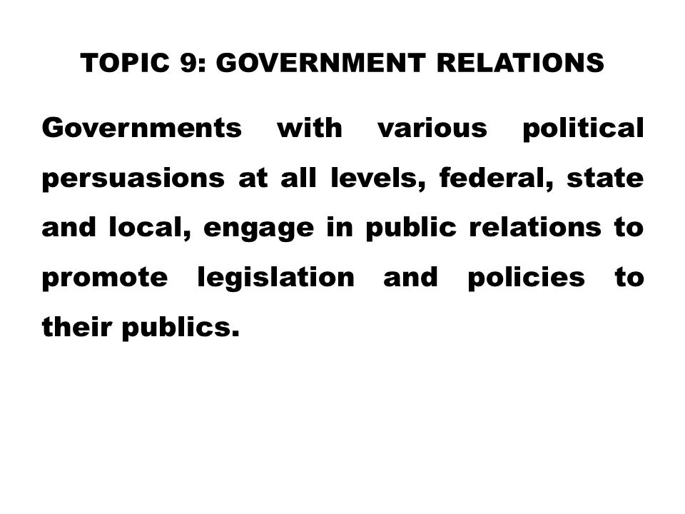 TOPIC 9: GOVERNMENT RELATIONS Governments with various political persuasions at all levels, federal, state and local, engage in public relations to pr
