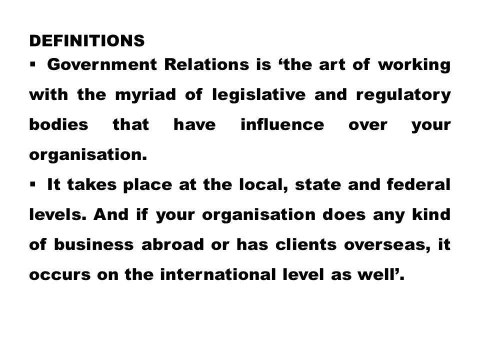 DEFINITIONS  Government Relations is 'the art of working with the myriad of legislative and regulatory bodies that have influence over your organisation.
