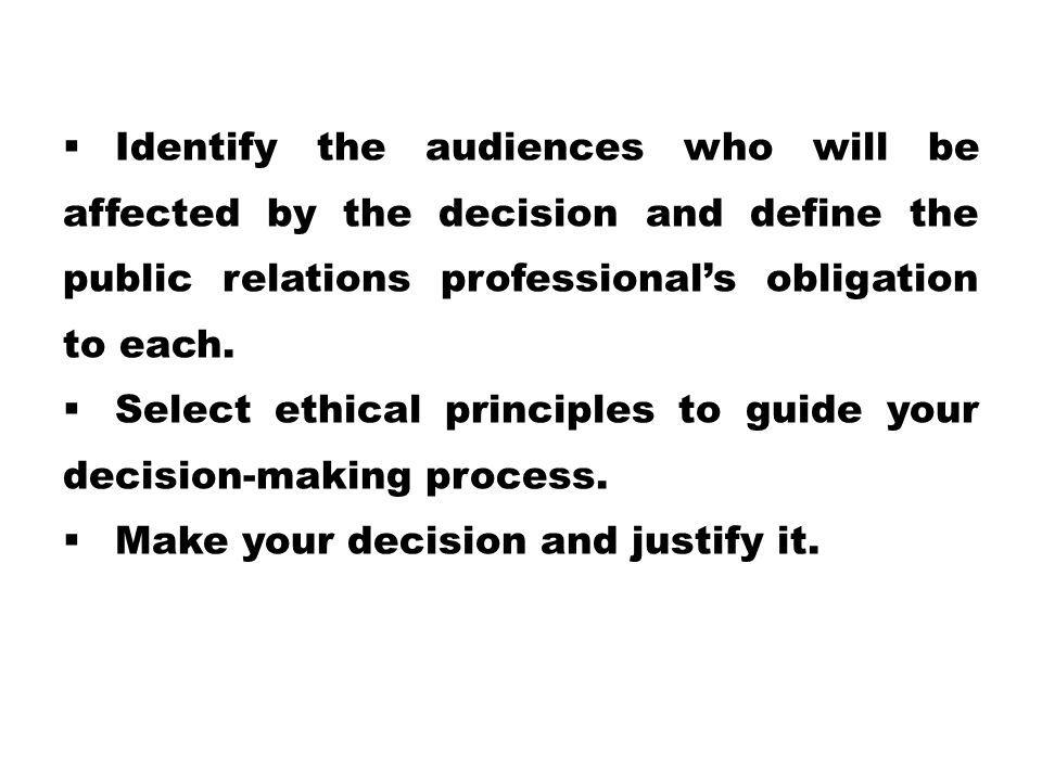  Identify the audiences who will be affected by the decision and define the public relations professional's obligation to each.  Select ethical prin