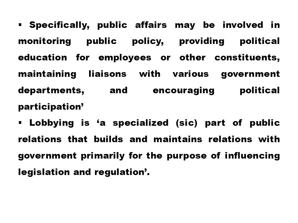  Specifically, public affairs may be involved in monitoring public policy, providing political education for employees or other constituents, maintaining liaisons with various government departments, and encouraging political participation'  Lobbying is 'a specialized (sic) part of public relations that builds and maintains relations with government primarily for the purpose of influencing legislation and regulation'.