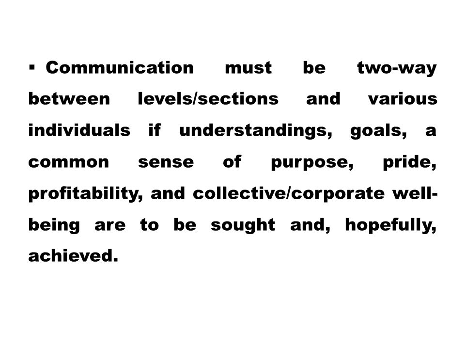  Communication must be two-way between levels/sections and various individuals if understandings, goals, a common sense of purpose, pride, profitabil