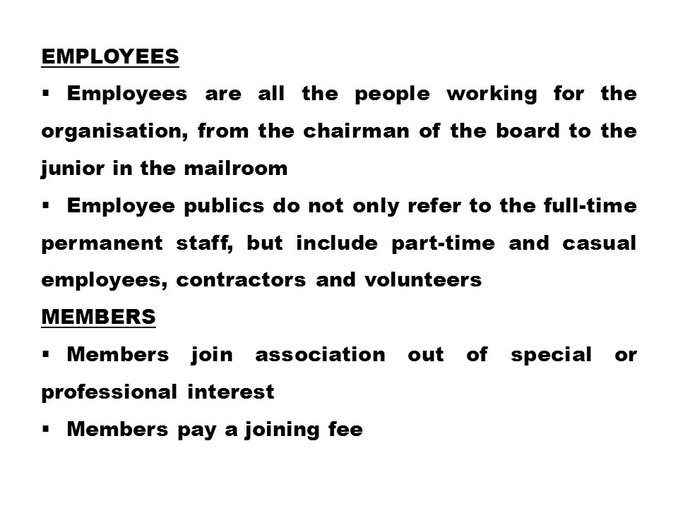 EMPLOYEES  Employees are all the people working for the organisation, from the chairman of the board to the junior in the mailroom  Employee publics do not only refer to the full-time permanent staff, but include part-time and casual employees, contractors and volunteers MEMBERS  Members join association out of special or professional interest  Members pay a joining fee