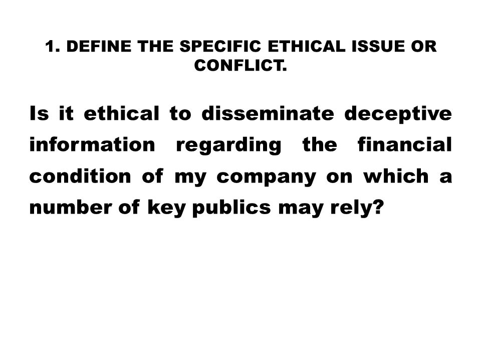 1. DEFINE THE SPECIFIC ETHICAL ISSUE OR CONFLICT. Is it ethical to disseminate deceptive information regarding the financial condition of my company o