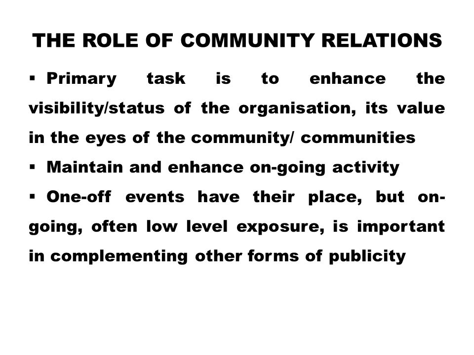 THE ROLE OF COMMUNITY RELATIONS  Primary task is to enhance the visibility/status of the organisation, its value in the eyes of the community/ communities  Maintain and enhance on-going activity  One-off events have their place, but on- going, often low level exposure, is important in complementing other forms of publicity