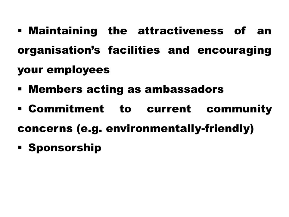  Maintaining the attractiveness of an organisation's facilities and encouraging your employees  Members acting as ambassadors  Commitment to current community concerns (e.g.