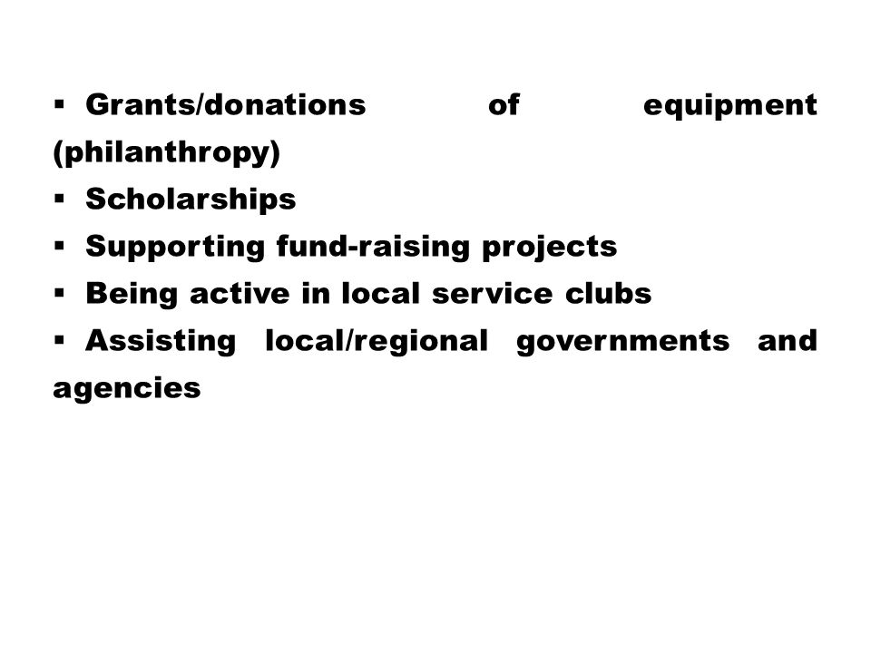  Grants/donations of equipment (philanthropy)  Scholarships  Supporting fund-raising projects  Being active in local service clubs  Assisting local/regional governments and agencies