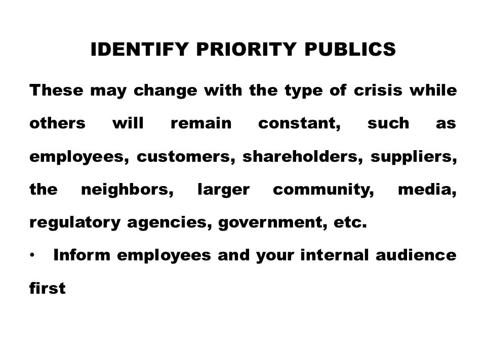 IDENTIFY PRIORITY PUBLICS These may change with the type of crisis while others will remain constant, such as employees, customers, shareholders, supp