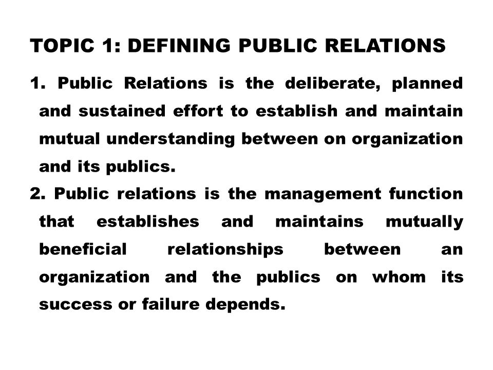 TOPIC 1: DEFINING PUBLIC RELATIONS 1.Public Relations is the deliberate, planned and sustained effort to establish and maintain mutual understanding between on organization and its publics.