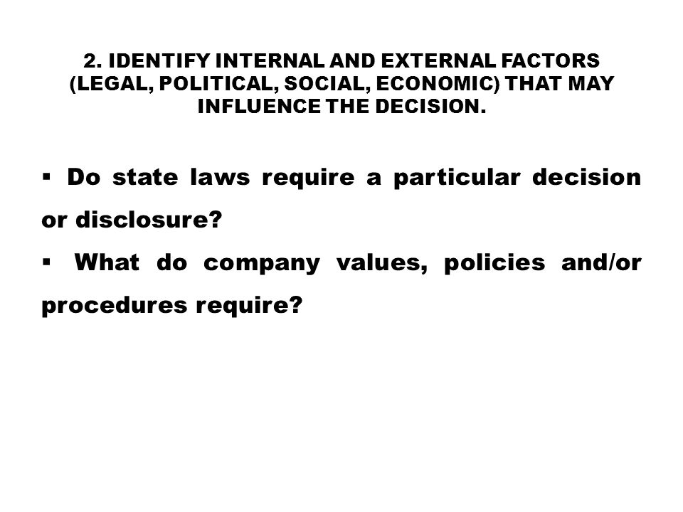 2. IDENTIFY INTERNAL AND EXTERNAL FACTORS (LEGAL, POLITICAL, SOCIAL, ECONOMIC) THAT MAY INFLUENCE THE DECISION.  Do state laws require a particular d