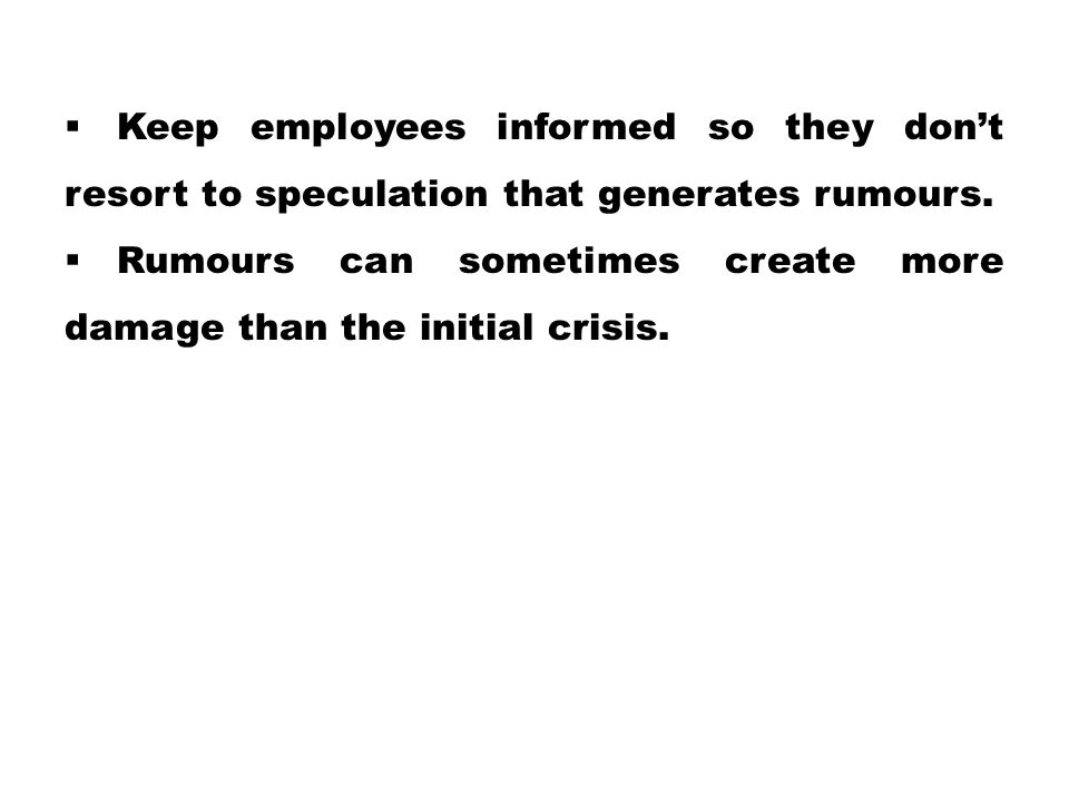  Keep employees informed so they don't resort to speculation that generates rumours.  Rumours can sometimes create more damage than the initial cris