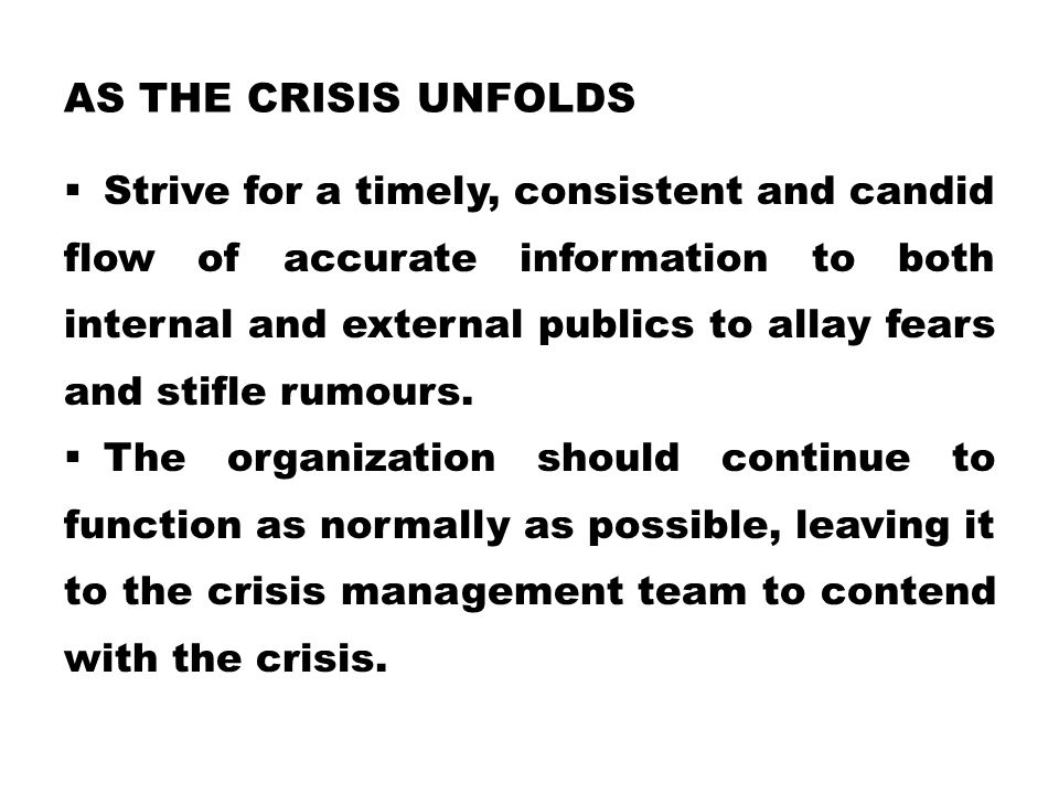 AS THE CRISIS UNFOLDS  Strive for a timely, consistent and candid flow of accurate information to both internal and external publics to allay fears a